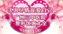 38女人节宠爱自己 广州三甲医院整形优惠大全