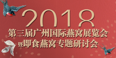 2018第三届广州国际燕窝展览会暨即食燕窝专题研讨会